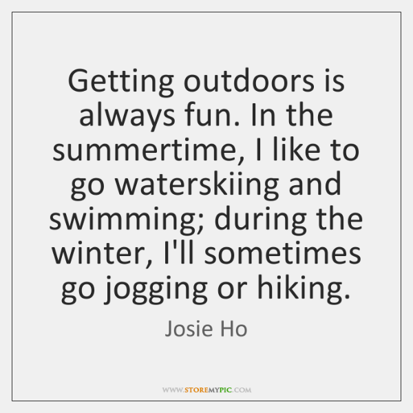 Getting outdoors is always fun. In the summertime, I like to go ...