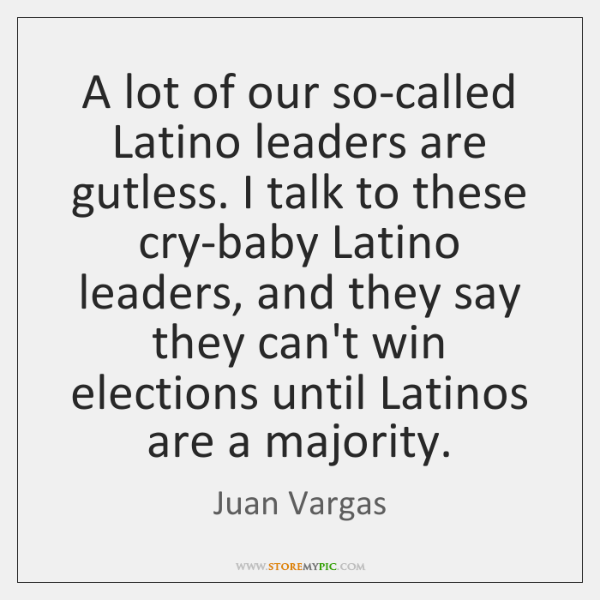 A lot of our so-called Latino leaders are gutless. I talk to ...