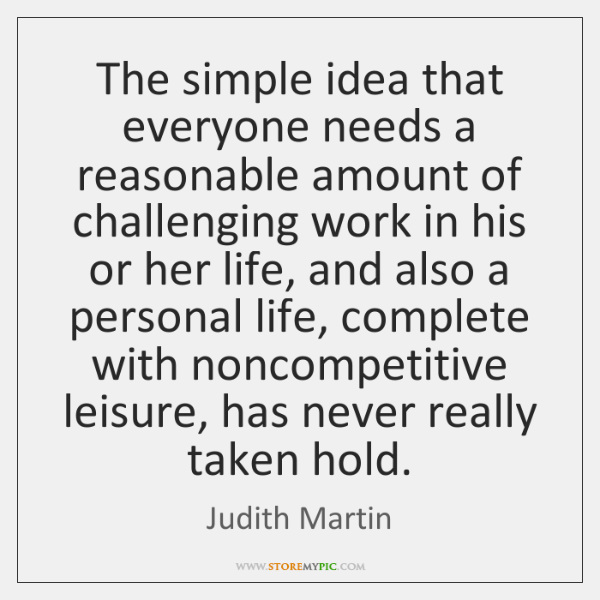 The simple idea that everyone needs a reasonable amount of challenging work ...
