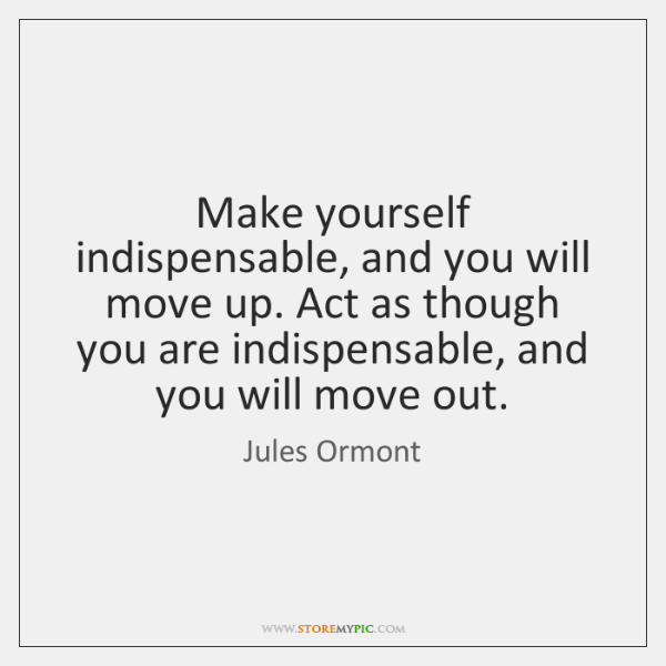 Make yourself indispensable, and you will move up. Act as though you ...