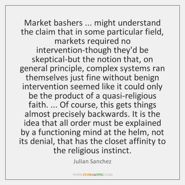 Market bashers ... might understand the claim that in some particular field, markets ...