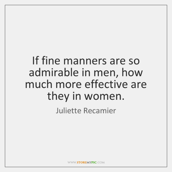 If fine manners are so admirable in men, how much more effective ...