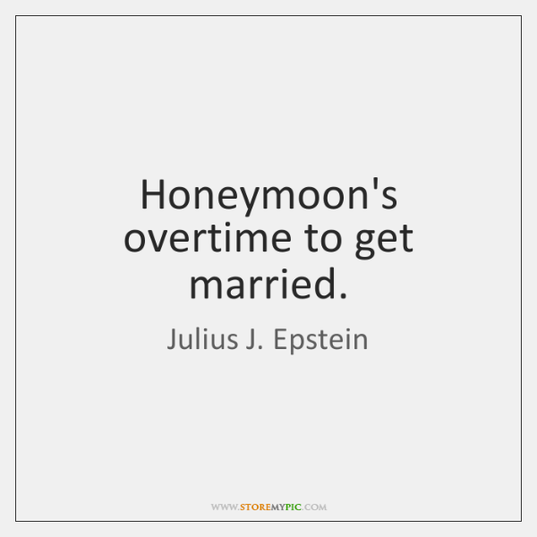 Honeymoon's overtime to get married.