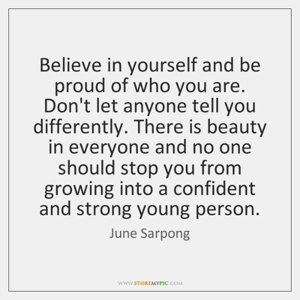 Believe in yourself and be proud of who you are. Don't let ...