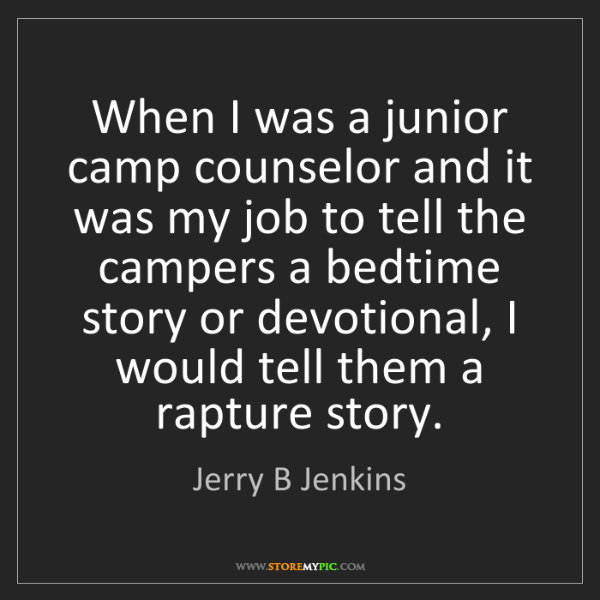 Jerry B Jenkins: When I was a junior camp counselor and it was my job...