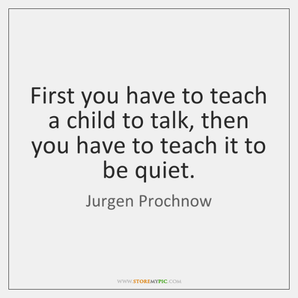 First you have to teach a child to talk, then you have ...