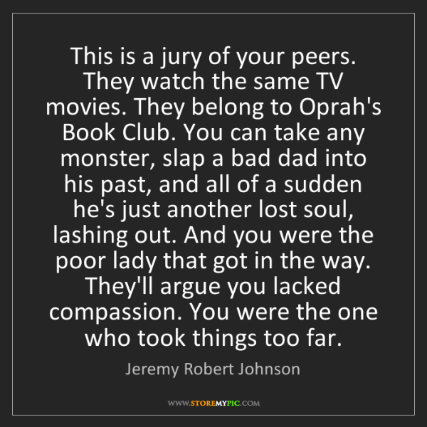 Jeremy Robert Johnson: This is a jury of your peers. They watch the same TV...