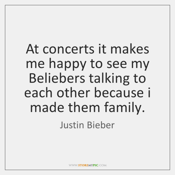 At concerts it makes me happy to see my Beliebers talking to ...