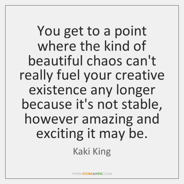 You get to a point where the kind of beautiful chaos can't ...