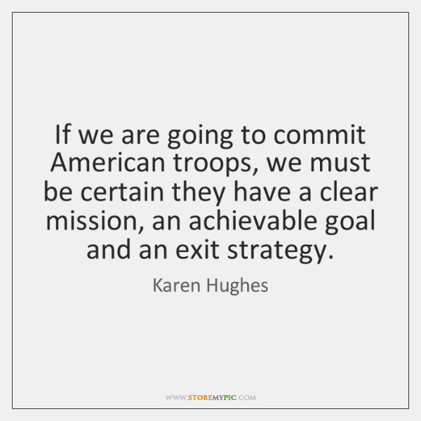 If we are going to commit American troops, we must be certain ...