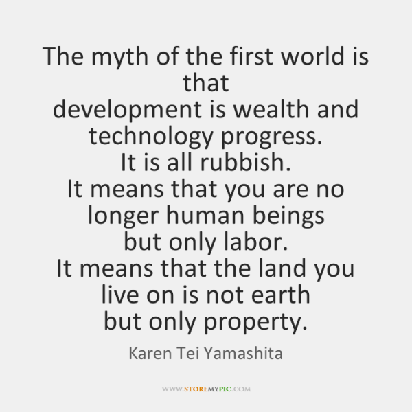 The myth of the first world is that  development is wealth and ...