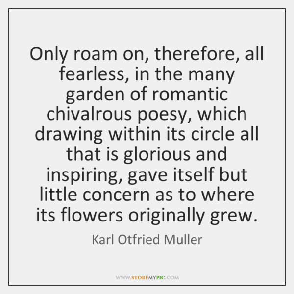 Only roam on, therefore, all fearless, in the many garden of romantic ...