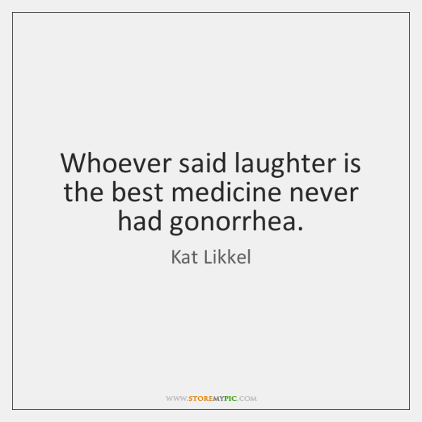 Whoever said laughter is the best medicine never had gonorrhea.