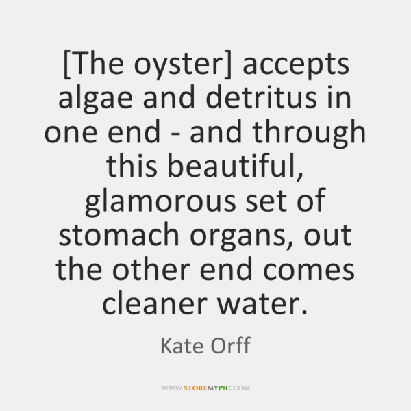 [The oyster] accepts algae and detritus in one end - and through ...