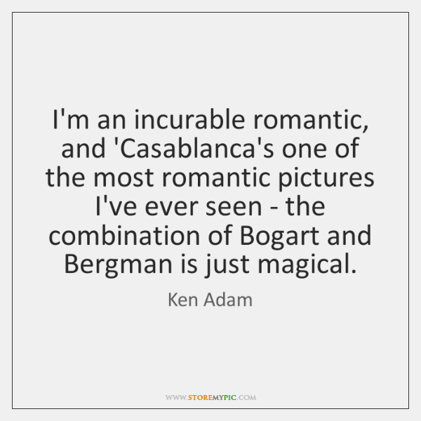 I'm an incurable romantic, and 'Casablanca's one of the most romantic pictures ...