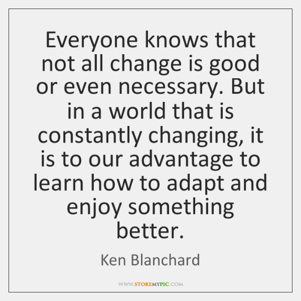 Everyone knows that not all change is good or even necessary. But ...