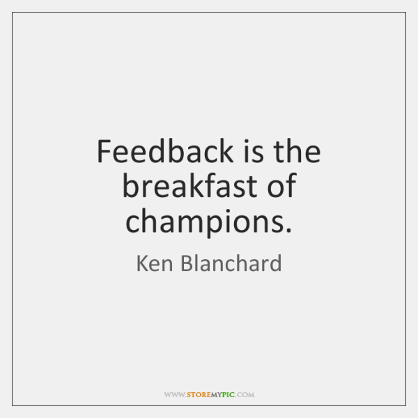 Feedback is the breakfast of champions.