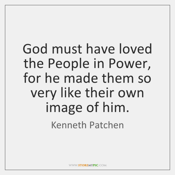 God must have loved the People in Power, for he made them ...