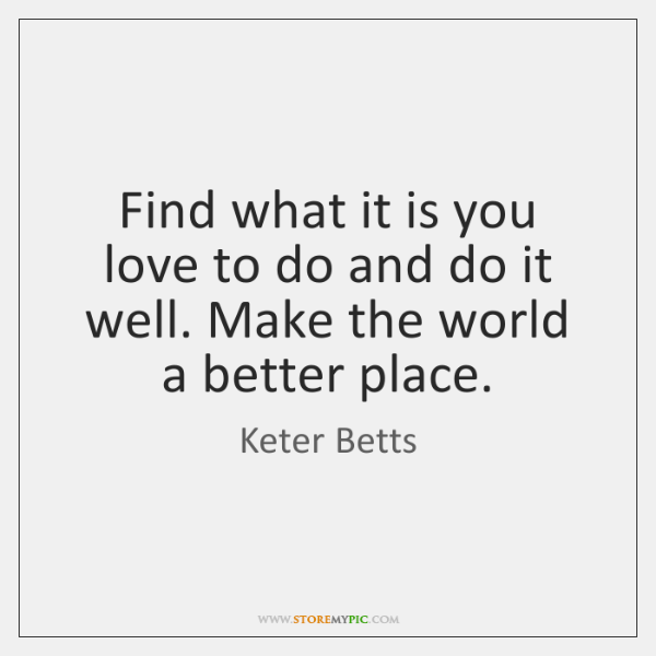 Find what it is you love to do and do it well. ...