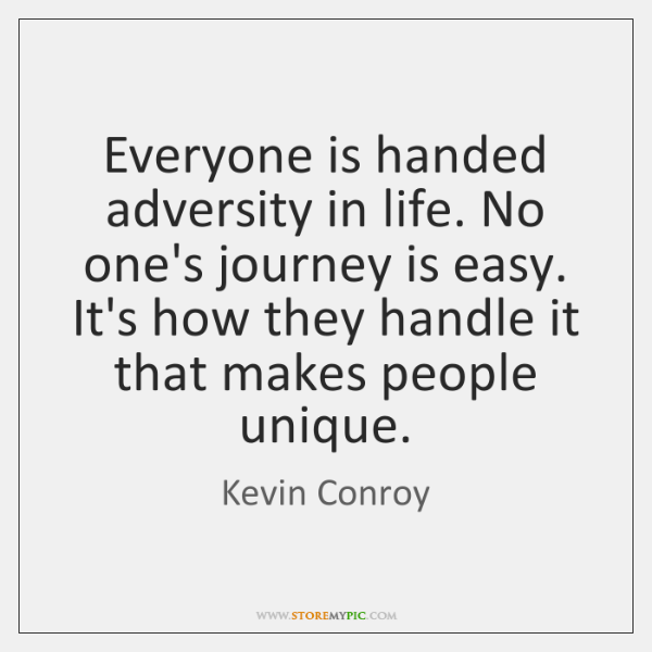 Everyone is handed adversity in life. No one's journey is easy. It's ...