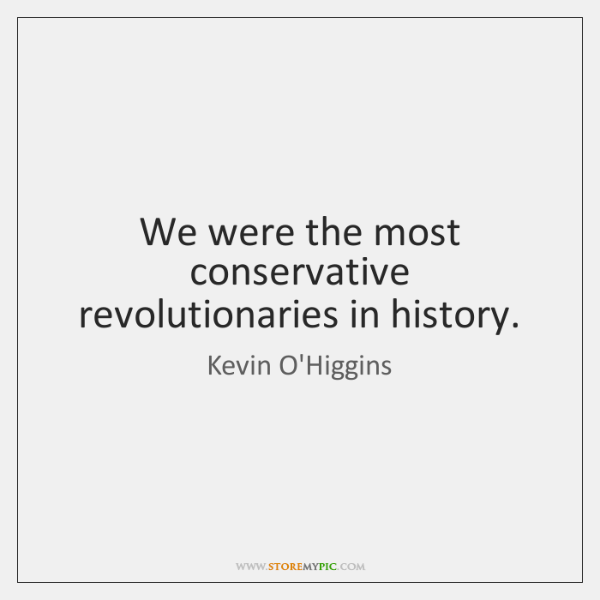 We were the most conservative revolutionaries in history.