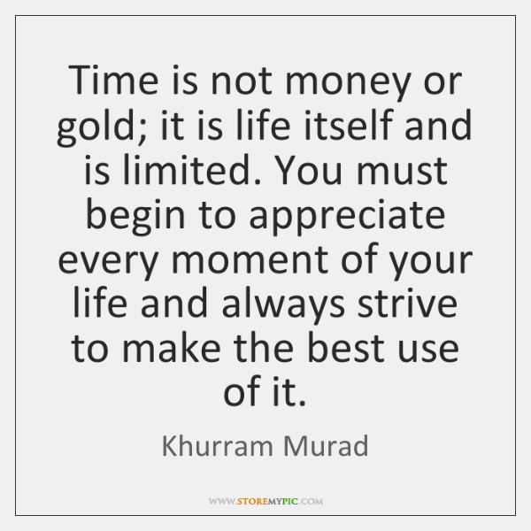 Time is not money or gold; it is life itself and is ...
