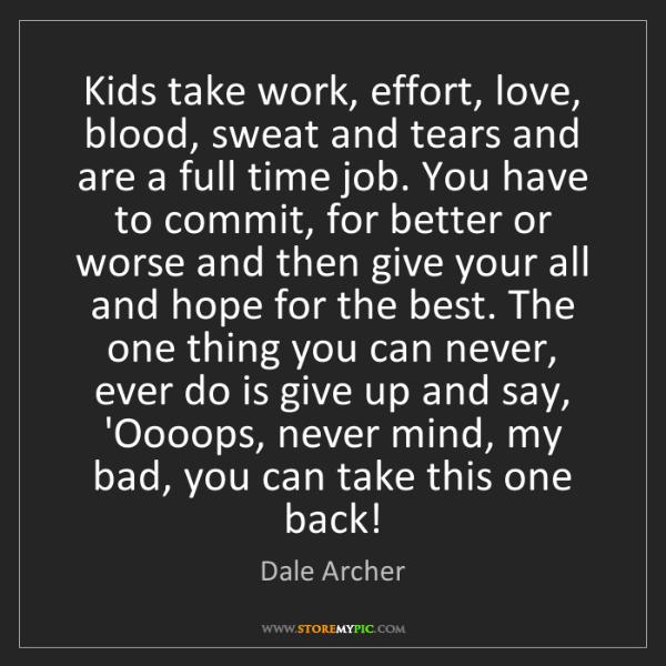 Dale Archer: Kids take work, effort, love, blood, sweat and tears...