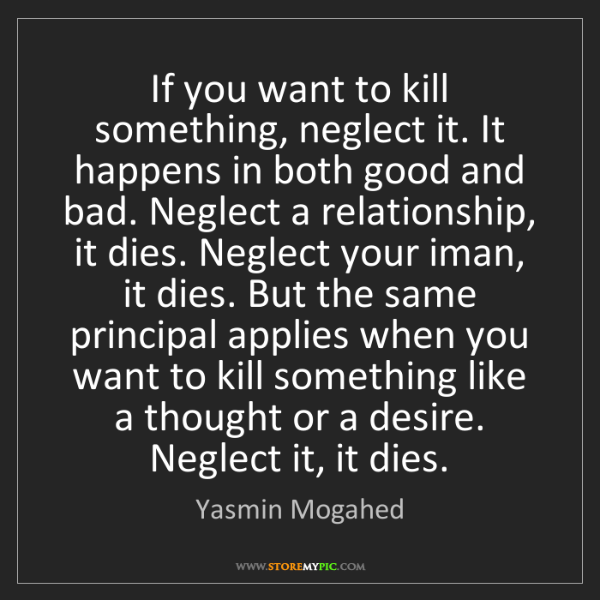 Yasmin Mogahed: If you want to kill something, neglect it. It happens...