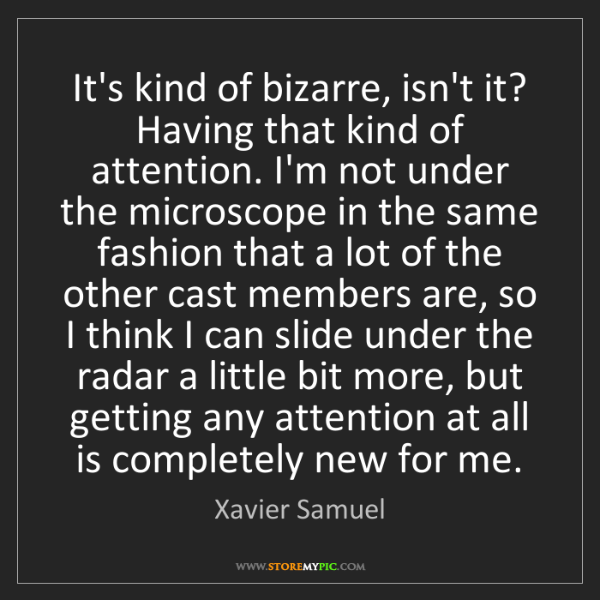 Xavier Samuel: It's kind of bizarre, isn't it? Having that kind of attention....
