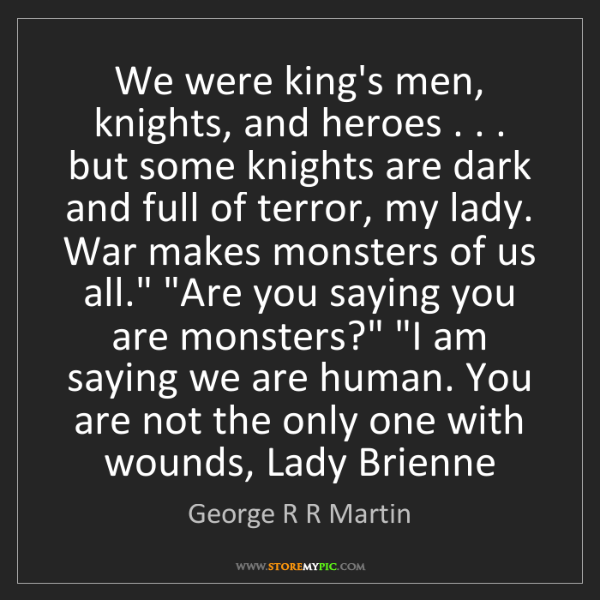 George R R Martin: We were king's men, knights, and heroes . . . but some...