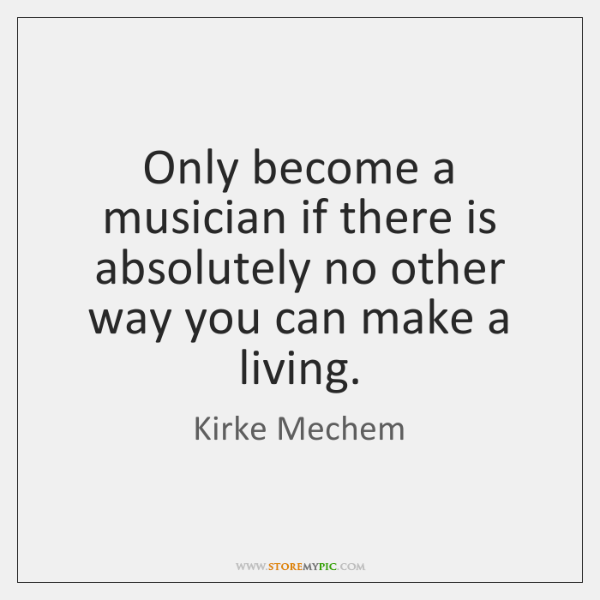 Only become a musician if there is absolutely no other way you ...
