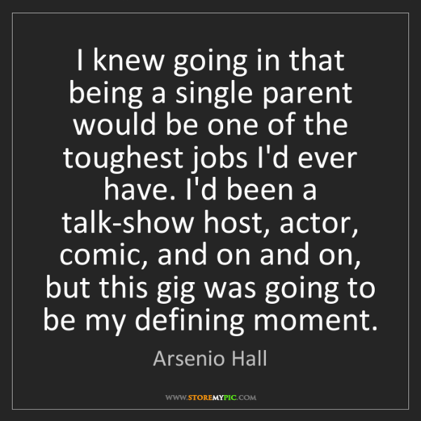 Arsenio Hall: I knew going in that being a single parent would be one...