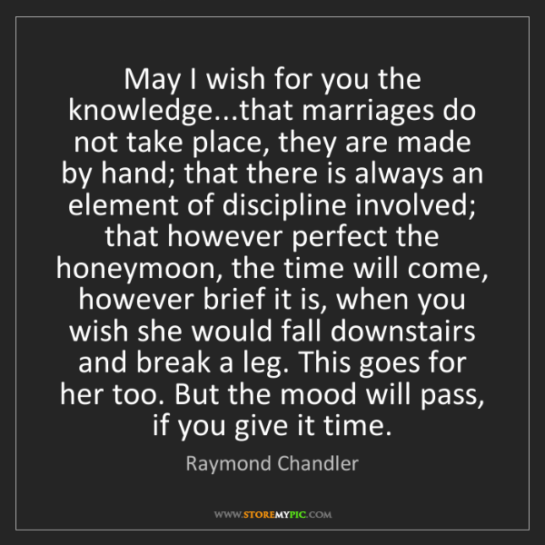 Raymond Chandler: May I wish for you the knowledge...that marriages do...