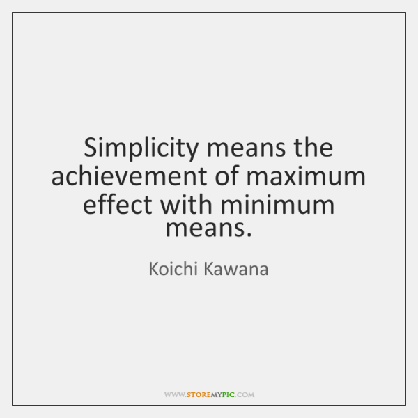 Simplicity means the achievement of maximum effect with minimum means.