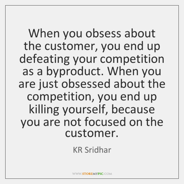 When you obsess about the customer, you end up defeating your competition ...