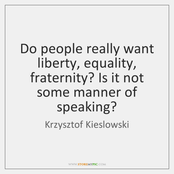 Do people really want liberty, equality, fraternity? Is it not some manner ...