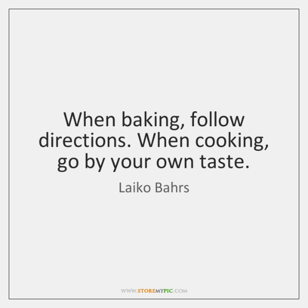 When baking, follow directions. When cooking, go by your own taste.
