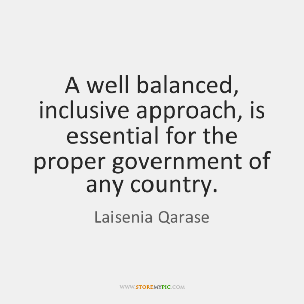 A well balanced, inclusive approach, is essential for the proper government of ...