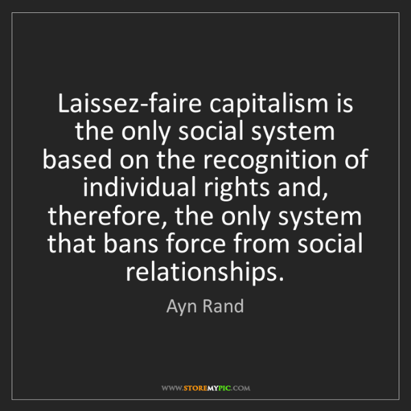 Ayn Rand: Laissez-faire capitalism is the only social system based...
