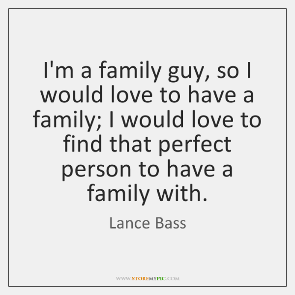 I'm a family guy, so I would love to have a family; ...