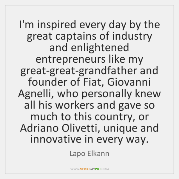 I'm inspired every day by the great captains of industry and enlightened ...