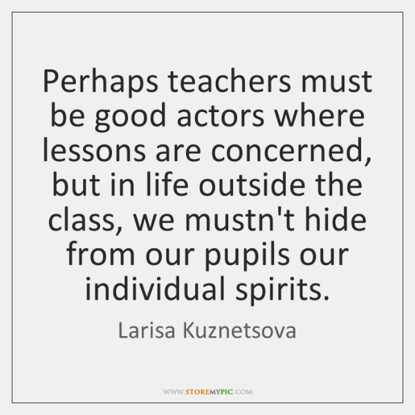 Perhaps teachers must be good actors where lessons are concerned, but in ...
