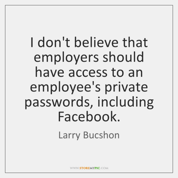 I don't believe that employers should have access to an employee's private ...