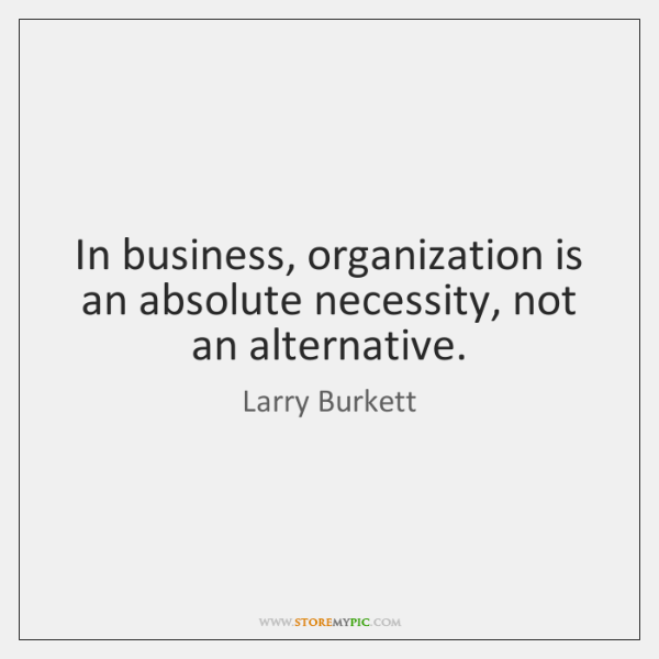 In business, organization is an absolute necessity, not an alternative.