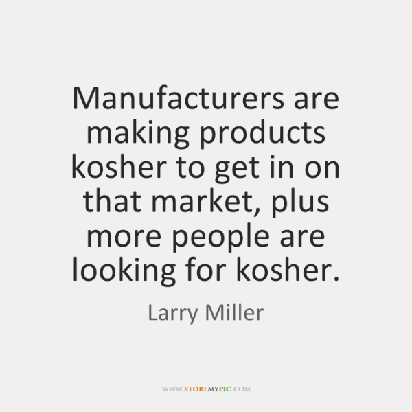Manufacturers are making products kosher to get in on that market, plus ...