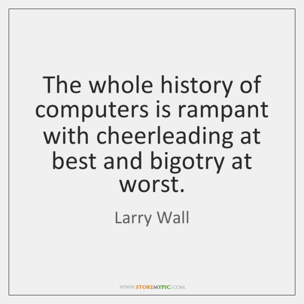 The whole history of computers is rampant with cheerleading at best and ...