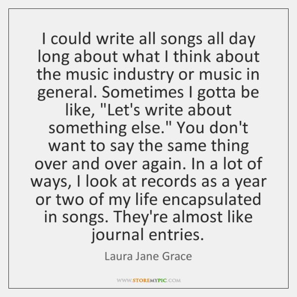 I could write all songs all day long about what I think ...