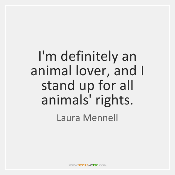 I'm definitely an animal lover, and I stand up for all animals' ...