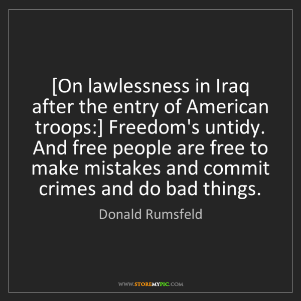 Donald Rumsfeld: [On lawlessness in Iraq after the entry of American troops:]...