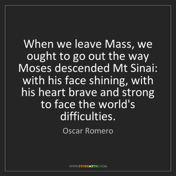Oscar Romero: When we leave Mass, we ought to go out the way Moses...